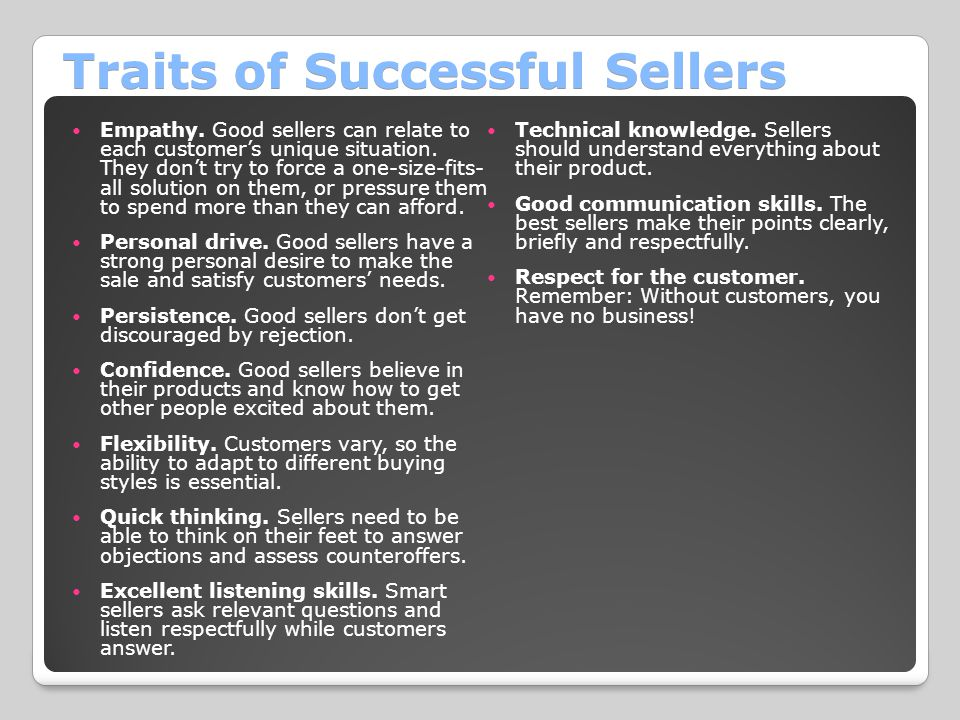 Traits of Successful Sellers Empathy. Good sellers can relate to each customer's unique situation. They don't try to force a one-size-fits- all soluti