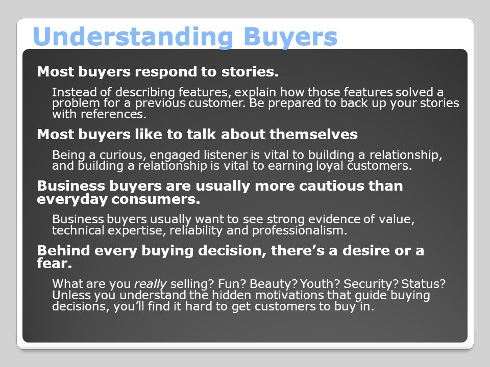 Understanding Buyers Most buyers respond to stories. Instead of describing features, explain how those features solved a problem for a previous custom