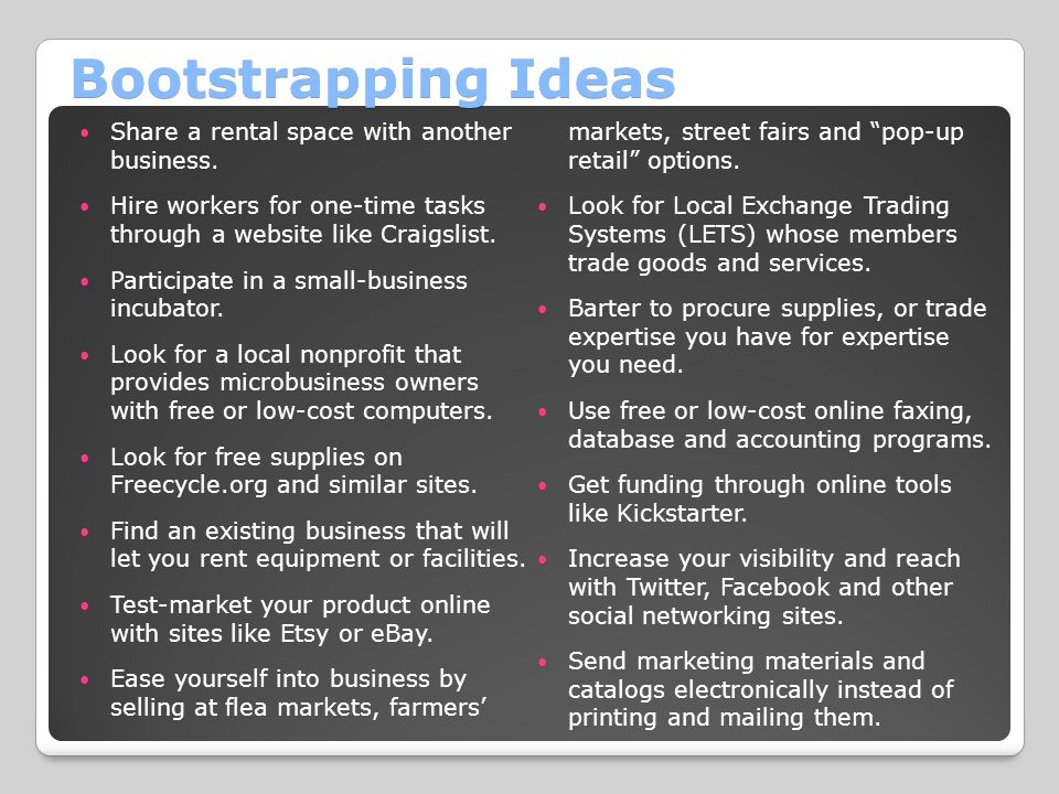 Bootstrapping Ideas Share a rental space with another business. Hire workers for one-time tasks through a website like Craigslist. Participate in a sm