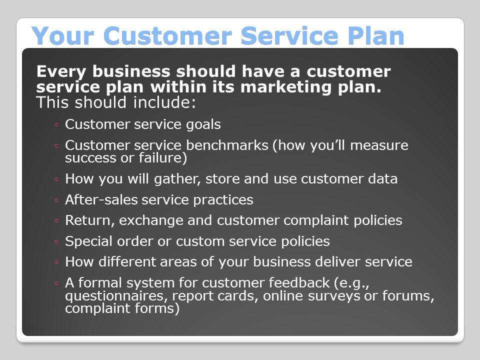 Your Customer Service Plan Every business should have a customer service plan within its marketing plan. This should include: ◦Customer service goals