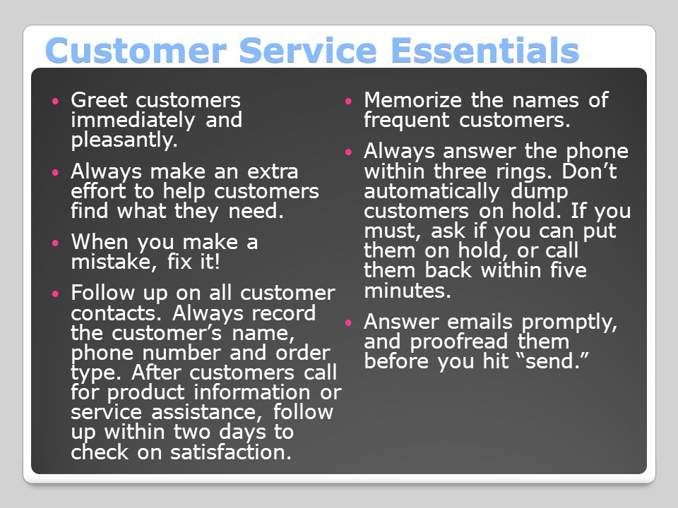 Customer Service Essentials Greet customers immediately and pleasantly. Always make an extra effort to help customers find what they need. When you ma