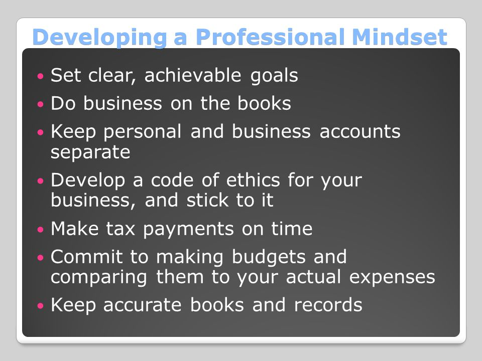 Developing a Professional Mindset Set clear, achievable goals Do business on the books Keep personal and business accounts separate Develop a code of