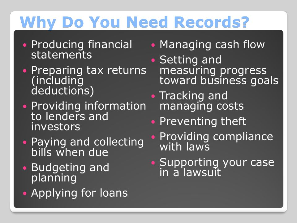 Why Do You Need Records? Producing financial statements Preparing tax returns (including deductions) Providing information to lenders and investors Pa