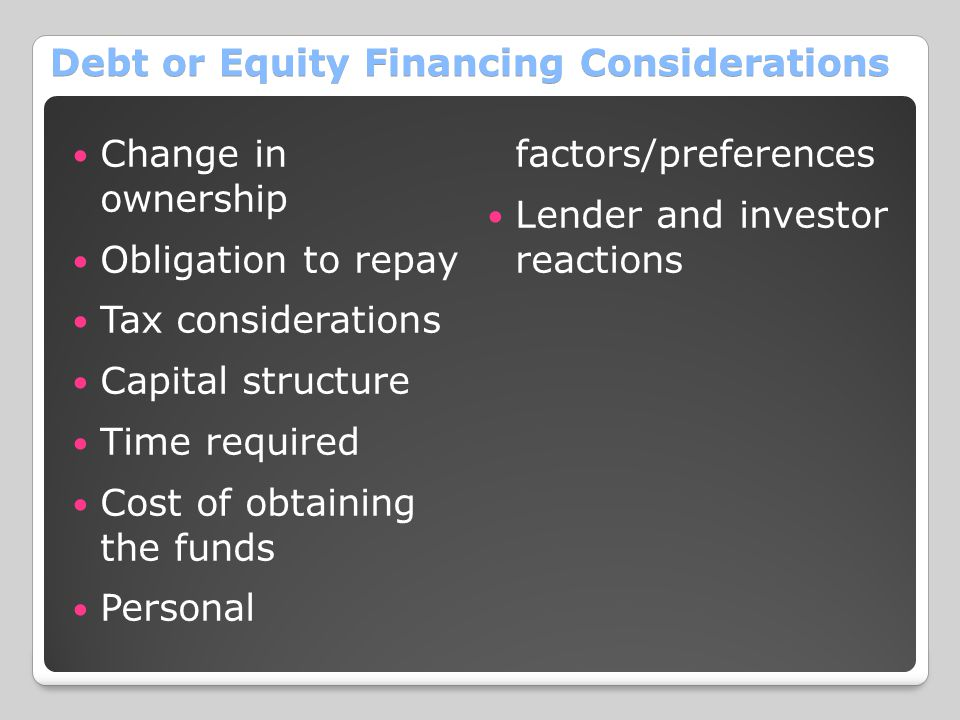 Debt or Equity Financing Considerations Change in ownership Obligation to repay Tax considerations Capital structure Time required Cost of obtaining t