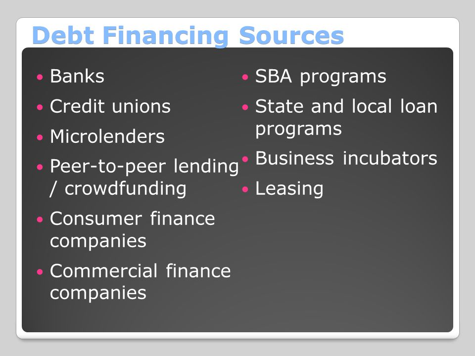 Debt Financing Sources Banks Credit unions Microlenders Peer-to-peer lending / crowdfunding Consumer finance companies Commercial finance companies SBA programs State and local loan programs Business incubators Leasing
