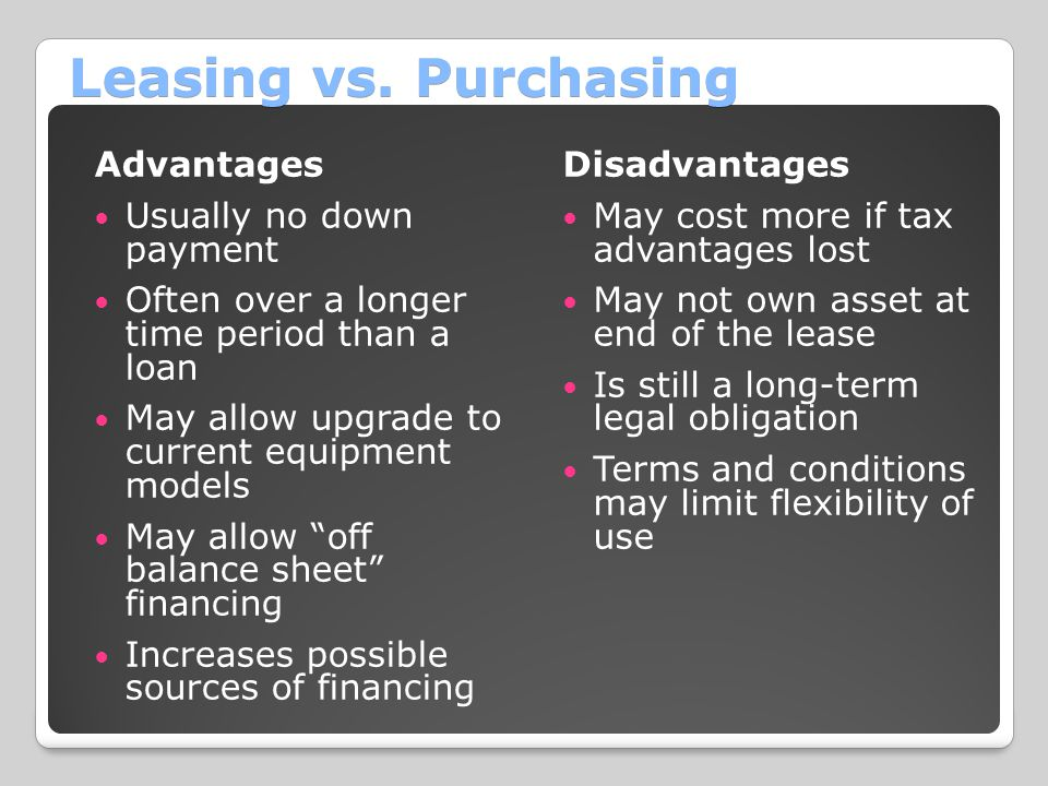 Leasing vs. Purchasing Advantages Usually no down payment Often over a longer time period than a loan May allow upgrade to current equipment models Ma