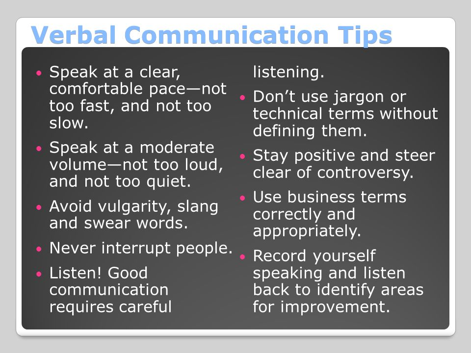 Verbal Communication Tips Speak at a clear, comfortable pace—not too fast, and not too slow.
