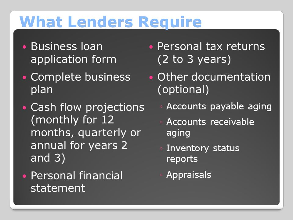 What Lenders Require Business loan application form Complete business plan Cash flow projections (monthly for 12 months, quarterly or annual for years 2 and 3) Personal financial statement Personal tax returns (2 to 3 years) Other documentation (optional) ◦Accounts payable aging ◦Accounts receivable aging ◦Inventory status reports ◦Appraisals