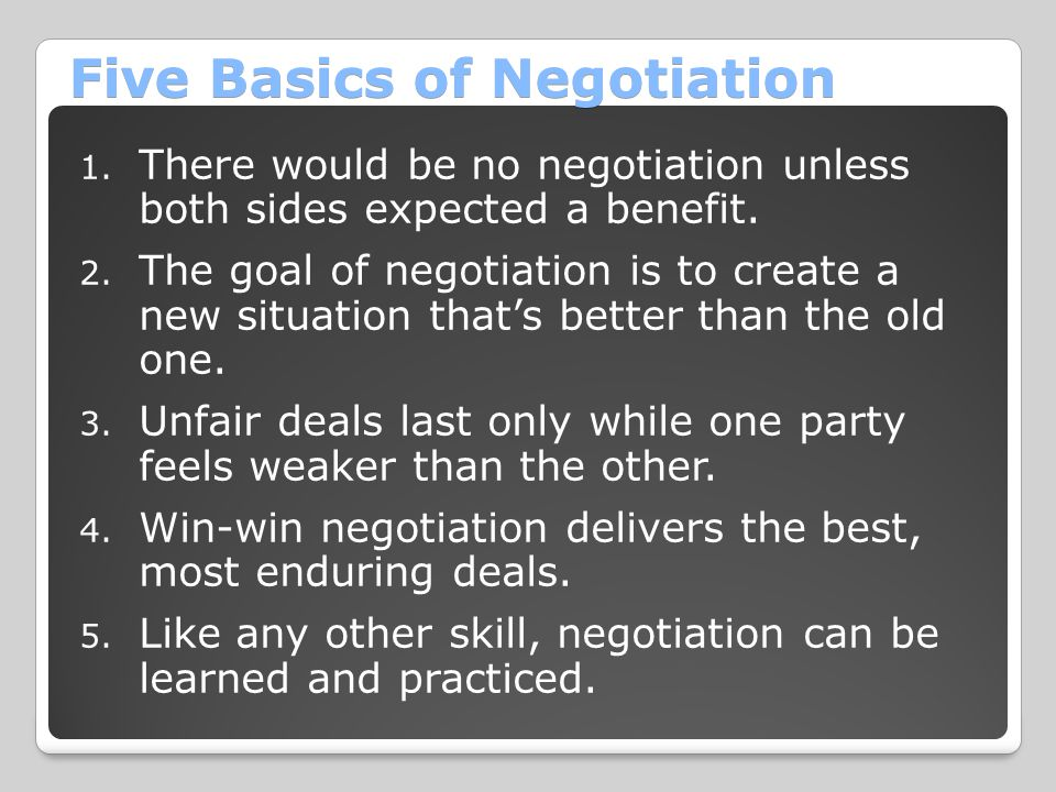 Five Basics of Negotiation 1. There would be no negotiation unless both sides expected a benefit. 2. The goal of negotiation is to create a new situat