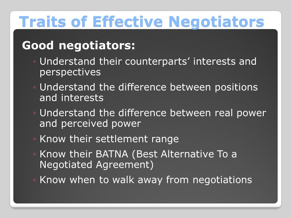Traits of Effective Negotiators Good negotiators: ◦Understand their counterparts' interests and perspectives ◦Understand the difference between positi