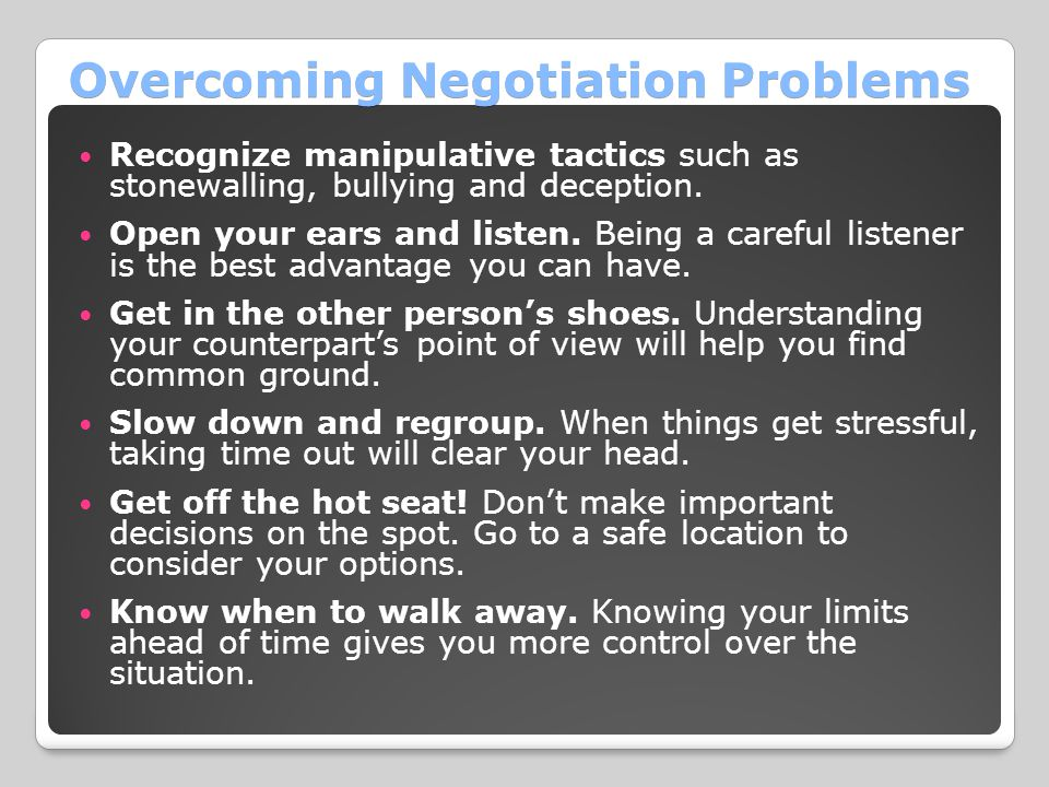 Overcoming Negotiation Problems Recognize manipulative tactics such as stonewalling, bullying and deception. Open your ears and listen. Being a carefu