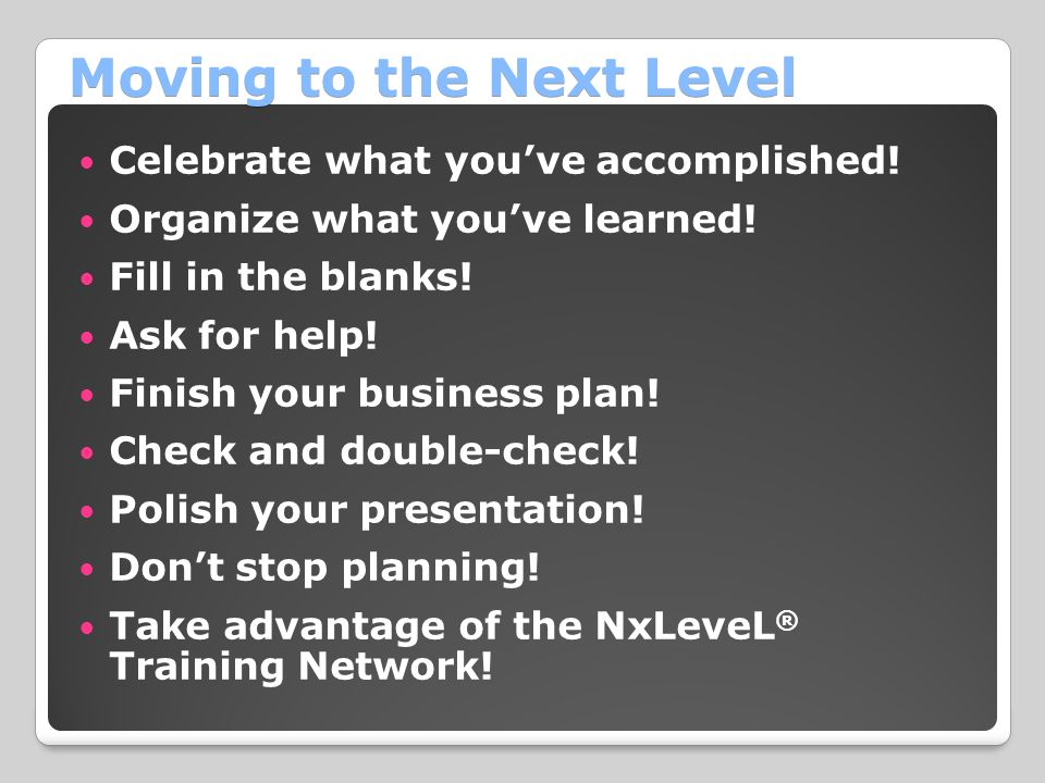 Moving to the Next Level Celebrate what you've accomplished! Organize what you've learned! Fill in the blanks! Ask for help! Finish your business plan