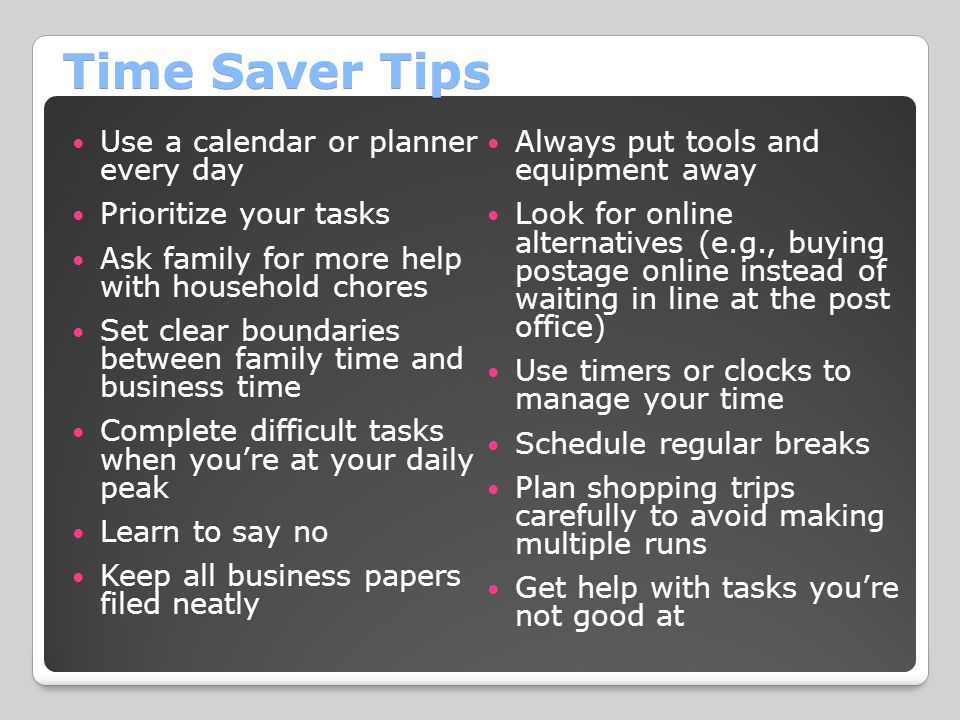 Time Saver Tips Use a calendar or planner every day Prioritize your tasks Ask family for more help with household chores Set clear boundaries between family time and business time Complete difficult tasks when you're at your daily peak Learn to say no Keep all business papers filed neatly Always put tools and equipment away Look for online alternatives (e.g., buying postage online instead of waiting in line at the post office) Use timers or clocks to manage your time Schedule regular breaks Plan shopping trips carefully to avoid making multiple runs Get help with tasks you're not good at