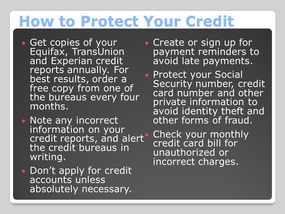 How to Protect Your Credit Get copies of your Equifax, TransUnion and Experian credit reports annually.