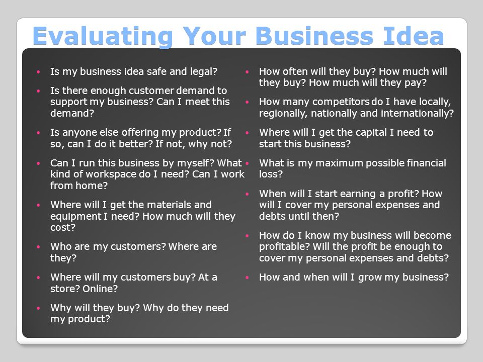 Evaluating Your Business Idea Is my business idea safe and legal? Is there enough customer demand to support my business? Can I meet this demand? Is a