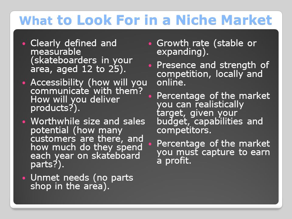 What to Look For in a Niche Market Clearly defined and measurable (skateboarders in your area, aged 12 to 25).