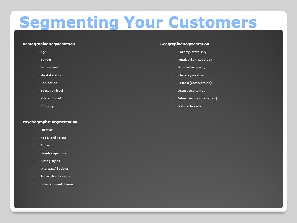 Segmenting Your Customers Demographic segmentation ◦Age ◦Gender ◦Income level ◦Marital status ◦Occupation ◦Education level ◦Kids at home? ◦Ethnicity P