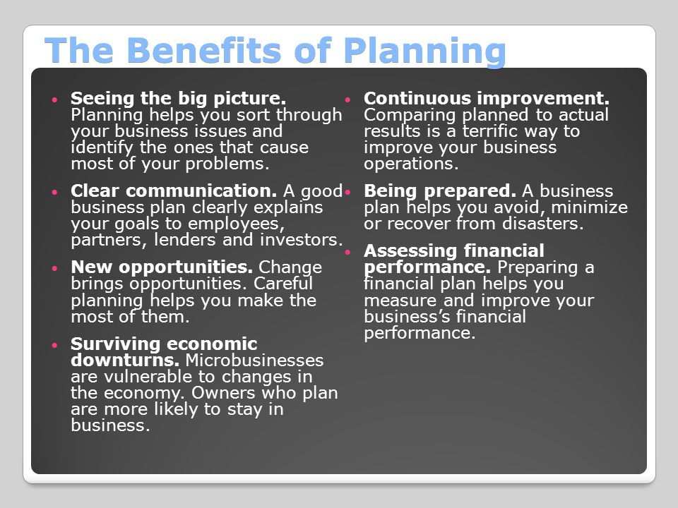 The Benefits of Planning Seeing the big picture. Planning helps you sort through your business issues and identify the ones that cause most of your pr