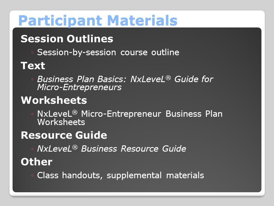 Participant Materials Session Outlines ◦Session-by-session course outline Text ◦Business Plan Basics: NxLeveL ® Guide for Micro-Entrepreneurs Worksheets ◦NxLeveL ® Micro-Entrepreneur Business Plan Worksheets Resource Guide ◦NxLeveL ® Business Resource Guide Other ◦Class handouts, supplemental materials