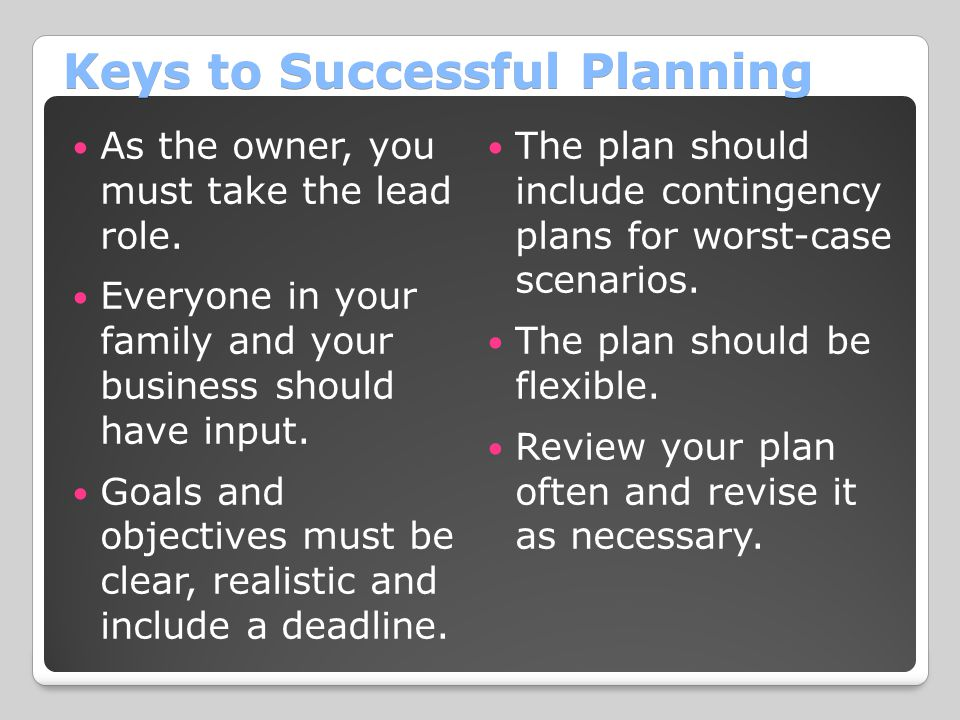 Keys to Successful Planning As the owner, you must take the lead role. Everyone in your family and your business should have input. Goals and objectiv