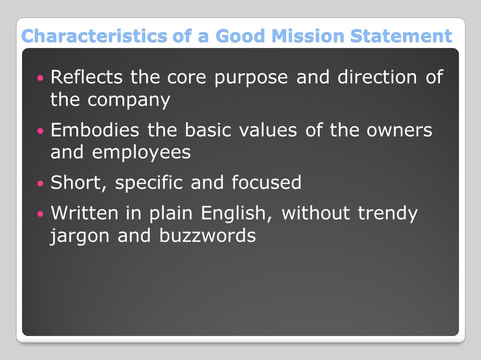 Characteristics of a Good Mission Statement Reflects the core purpose and direction of the company Embodies the basic values of the owners and employe