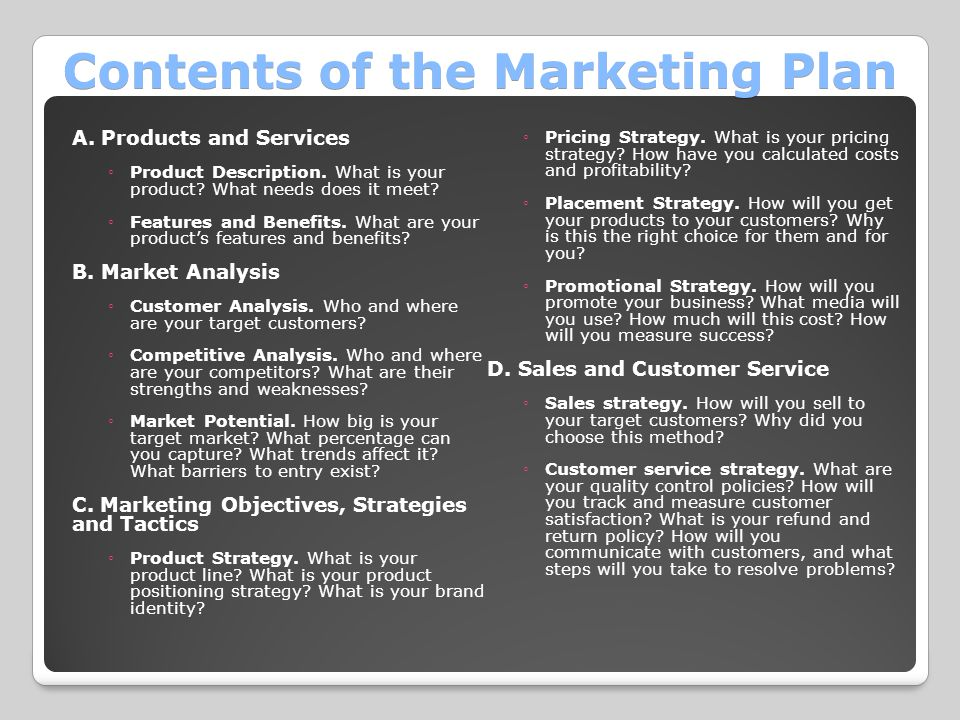 Contents of the Marketing Plan A. Products and Services ◦Product Description. What is your product? What needs does it meet? ◦Features and Benefits. W