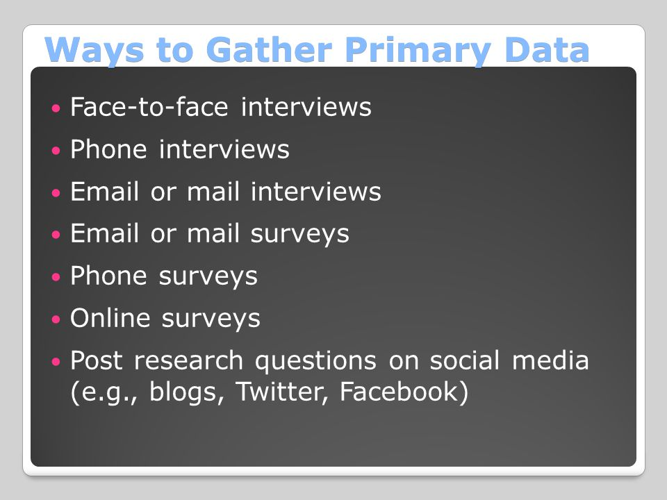 Ways to Gather Primary Data Face-to-face interviews Phone interviews Email or mail interviews Email or mail surveys Phone surveys Online surveys Post research questions on social media (e.g., blogs, Twitter, Facebook)