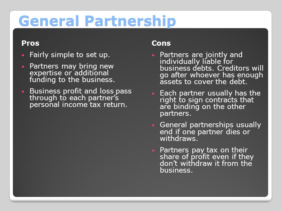 General Partnership Pros Fairly simple to set up. Partners may bring new expertise or additional funding to the business. Business profit and loss pas