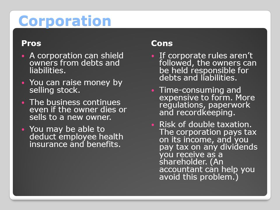 Corporation Pros A corporation can shield owners from debts and liabilities.
