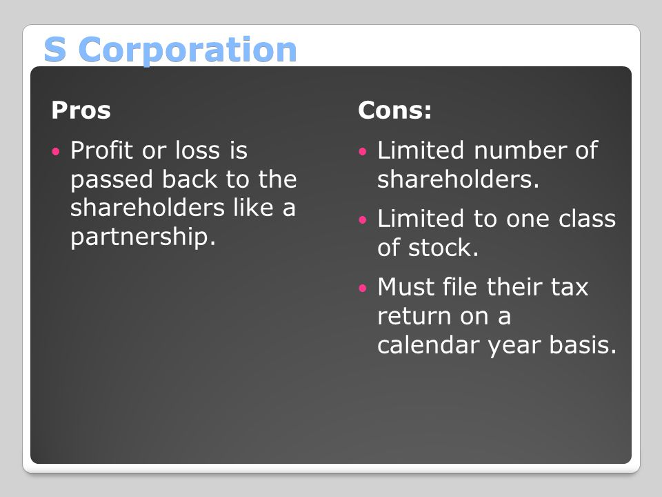 S Corporation Pros Profit or loss is passed back to the shareholders like a partnership. Cons: Limited number of shareholders. Limited to one class of