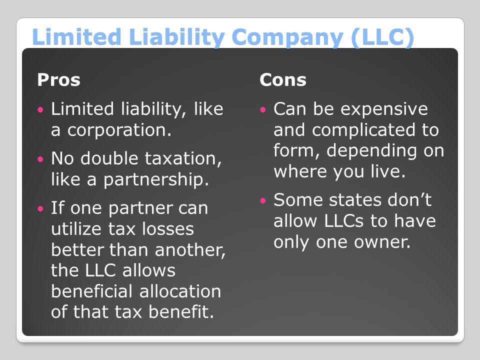 Limited Liability Company (LLC) Pros Limited liability, like a corporation. No double taxation, like a partnership. If one partner can utilize tax los