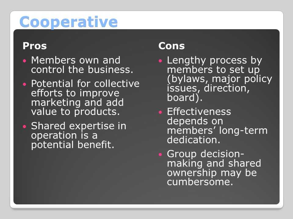 Cooperative Pros Members own and control the business. Potential for collective efforts to improve marketing and add value to products. Shared experti