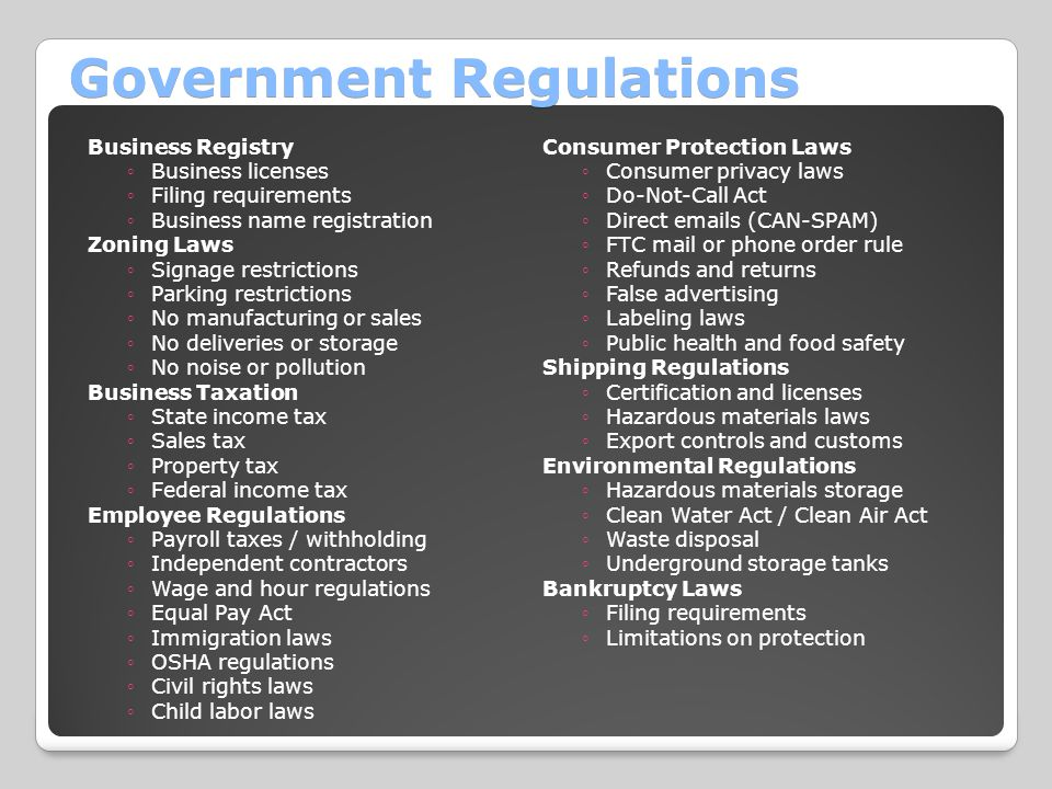 Government Regulations Business Registry ◦Business licenses ◦Filing requirements ◦Business name registration Zoning Laws ◦Signage restrictions ◦Parking restrictions ◦No manufacturing or sales ◦No deliveries or storage ◦No noise or pollution Business Taxation ◦State income tax ◦Sales tax ◦Property tax ◦Federal income tax Employee Regulations ◦Payroll taxes / withholding ◦Independent contractors ◦Wage and hour regulations ◦Equal Pay Act ◦Immigration laws ◦OSHA regulations ◦Civil rights laws ◦Child labor laws Consumer Protection Laws ◦Consumer privacy laws ◦Do-Not-Call Act ◦Direct emails (CAN-SPAM) ◦FTC mail or phone order rule ◦Refunds and returns ◦False advertising ◦Labeling laws ◦Public health and food safety Shipping Regulations ◦Certification and licenses ◦Hazardous materials laws ◦Export controls and customs Environmental Regulations ◦Hazardous materials storage ◦Clean Water Act / Clean Air Act ◦Waste disposal ◦Underground storage tanks Bankruptcy Laws ◦Filing requirements ◦Limitations on protection