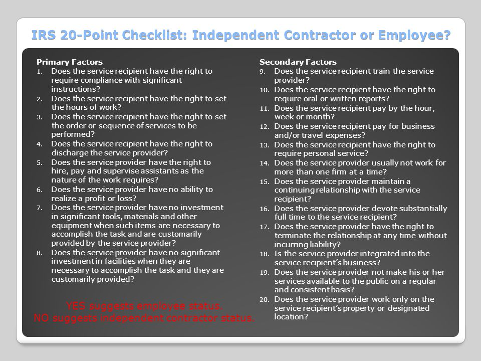 IRS 20-Point Checklist: Independent Contractor or Employee? Primary Factors 1. Does the service recipient have the right to require compliance with si