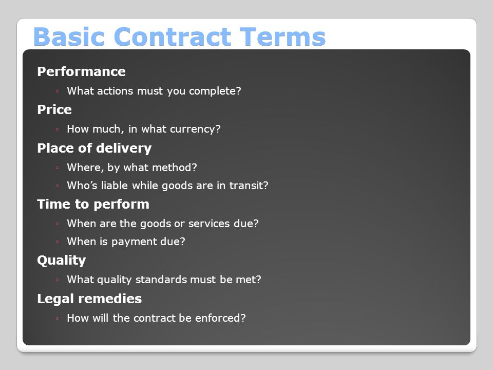 Basic Contract Terms Performance ◦What actions must you complete? Price ◦How much, in what currency? Place of delivery ◦Where, by what method? ◦Who's
