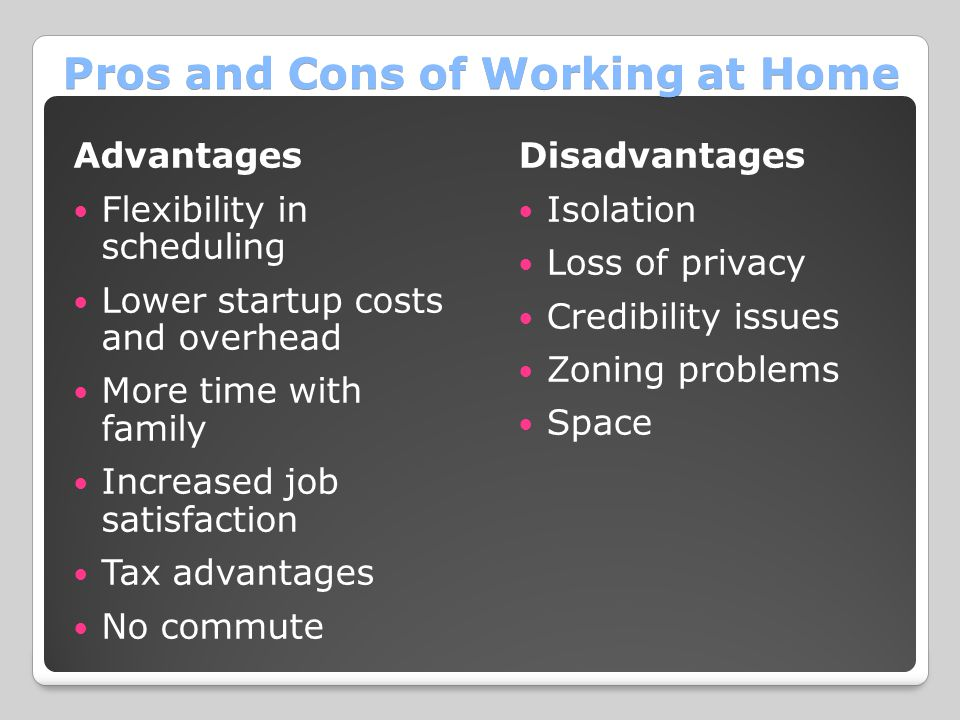 Pros and Cons of Working at Home Advantages Flexibility in scheduling Lower startup costs and overhead More time with family Increased job satisfactio