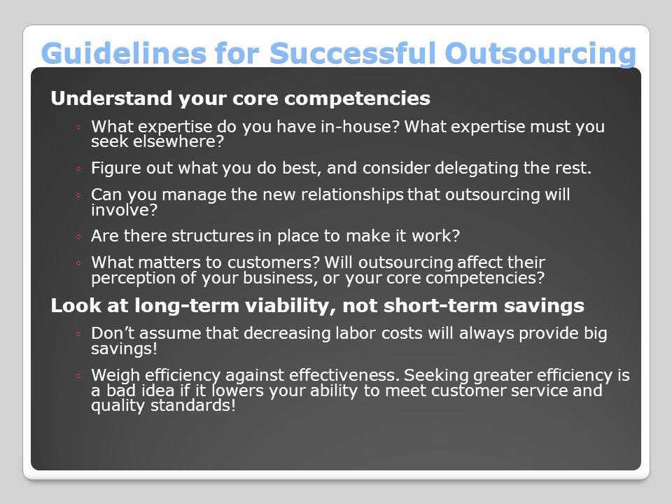 Guidelines for Successful Outsourcing Understand your core competencies ◦What expertise do you have in-house? What expertise must you seek elsewhere?
