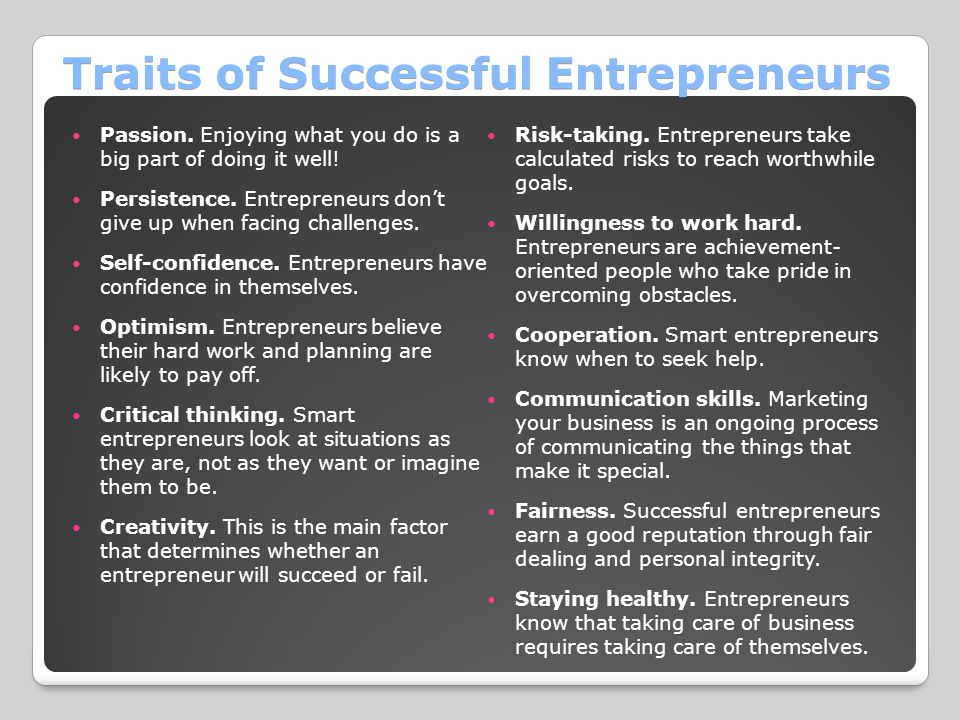Traits of Successful Entrepreneurs Passion. Enjoying what you do is a big part of doing it well! Persistence. Entrepreneurs don't give up when facing