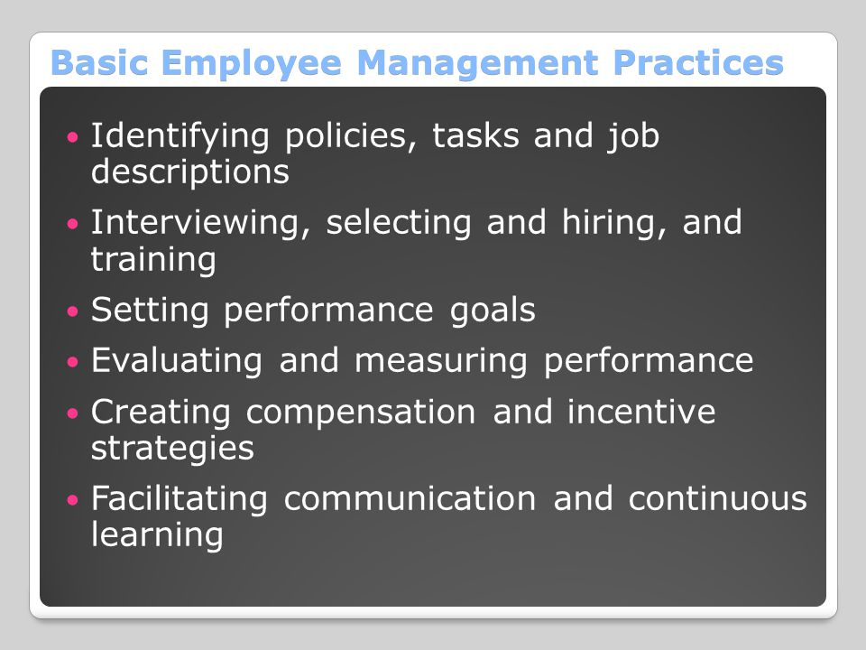 Basic Employee Management Practices Identifying policies, tasks and job descriptions Interviewing, selecting and hiring, and training Setting performance goals Evaluating and measuring performance Creating compensation and incentive strategies Facilitating communication and continuous learning