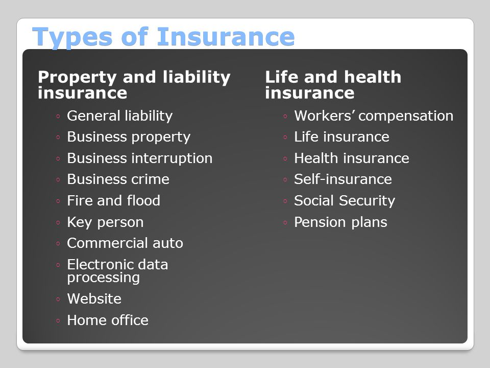 Types of Insurance Property and liability insurance ◦General liability ◦Business property ◦Business interruption ◦Business crime ◦Fire and flood ◦Key