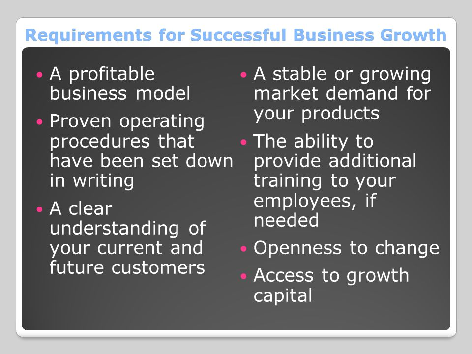 Requirements for Successful Business Growth A profitable business model Proven operating procedures that have been set down in writing A clear understanding of your current and future customers A stable or growing market demand for your products The ability to provide additional training to your employees, if needed Openness to change Access to growth capital