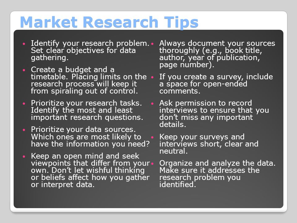 Market Research Tips Identify your research problem. Set clear objectives for data gathering. Create a budget and a timetable. Placing limits on the r