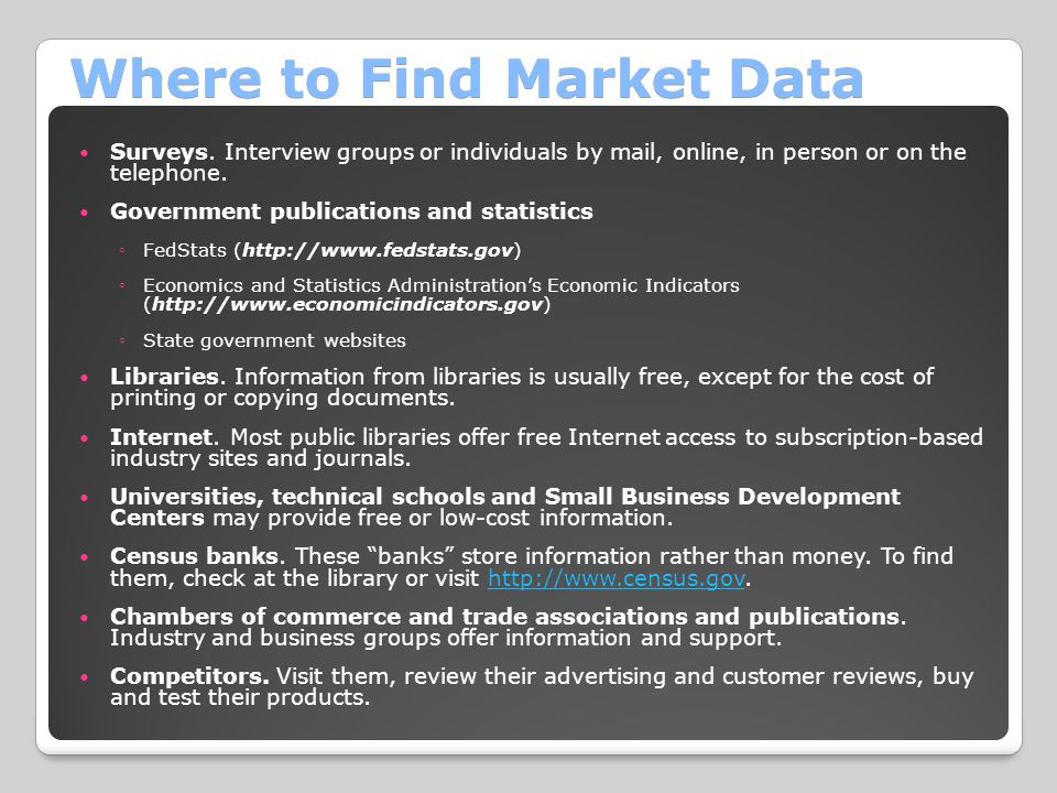 Where to Find Market Data Surveys. Interview groups or individuals by mail, online, in person or on the telephone. Government publications and statist