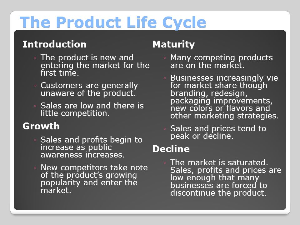 The Product Life Cycle Introduction ◦The product is new and entering the market for the first time. ◦Customers are generally unaware of the product. ◦