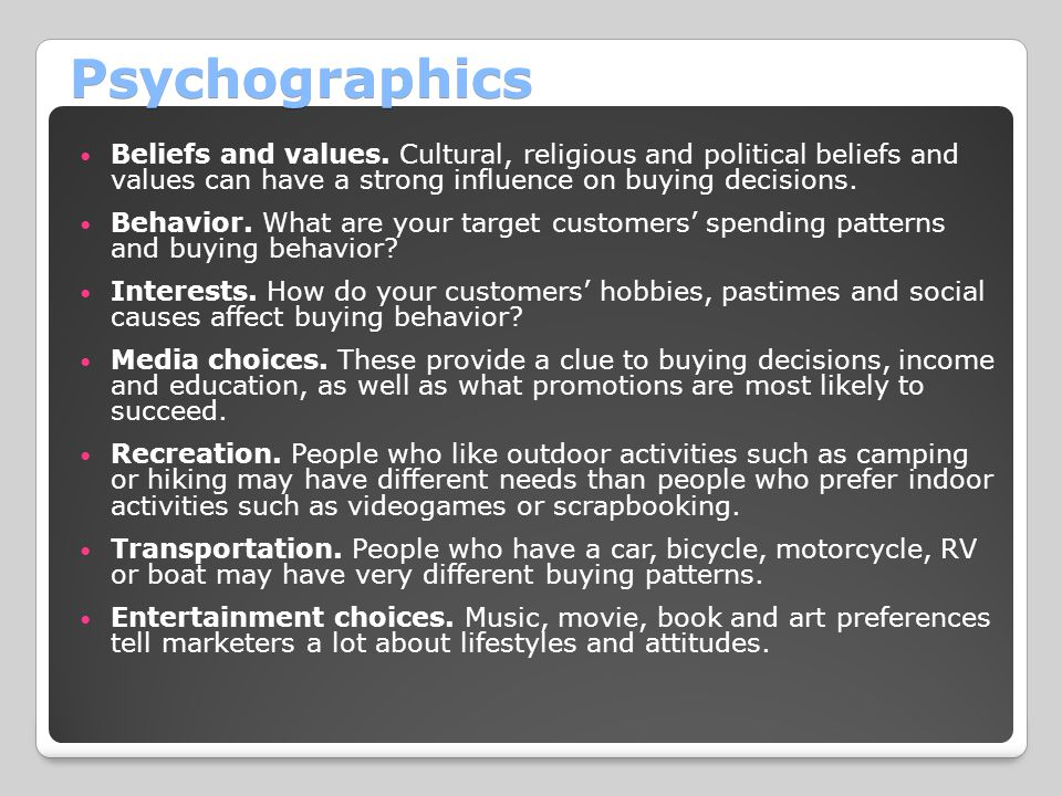Psychographics Beliefs and values. Cultural, religious and political beliefs and values can have a strong influence on buying decisions. Behavior. Wha