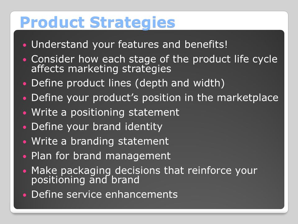 Product Strategies Understand your features and benefits! Consider how each stage of the product life cycle affects marketing strategies Define produc