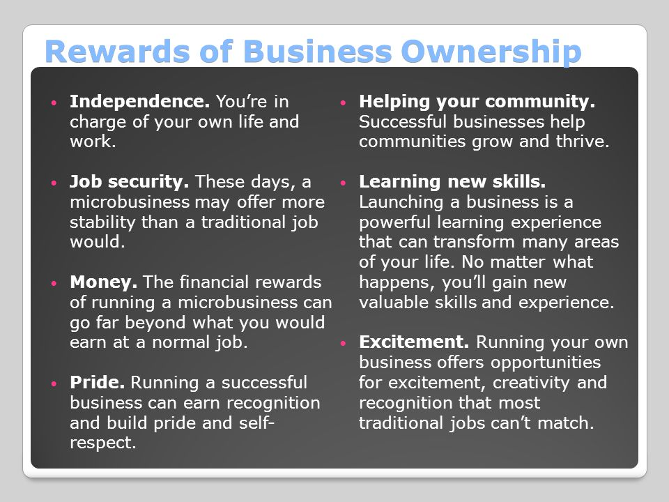 Rewards of Business Ownership Independence. You're in charge of your own life and work. Job security. These days, a microbusiness may offer more stabi
