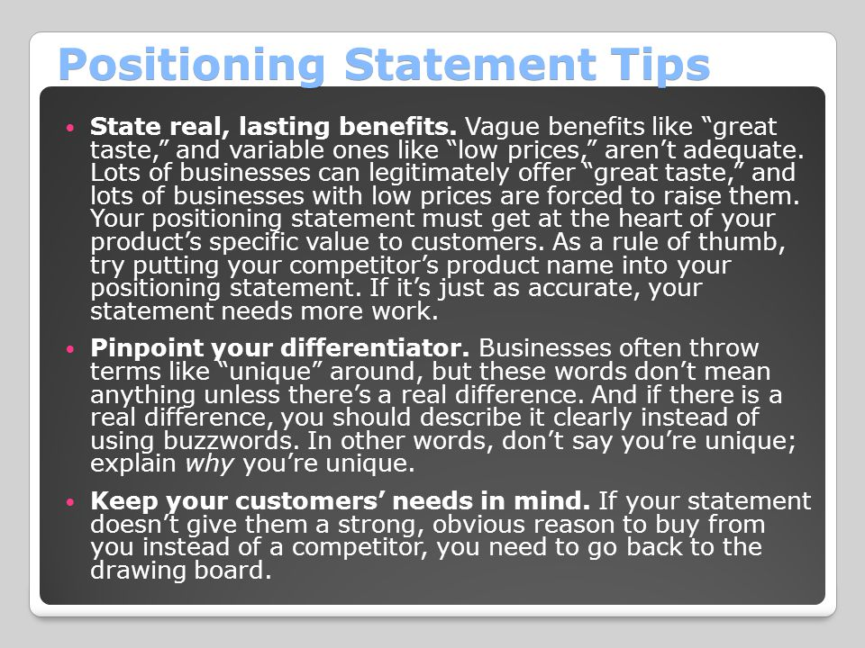 """Positioning Statement Tips State real, lasting benefits. Vague benefits like """"great taste,"""" and variable ones like """"low prices,"""" aren't adequate. Lots"""