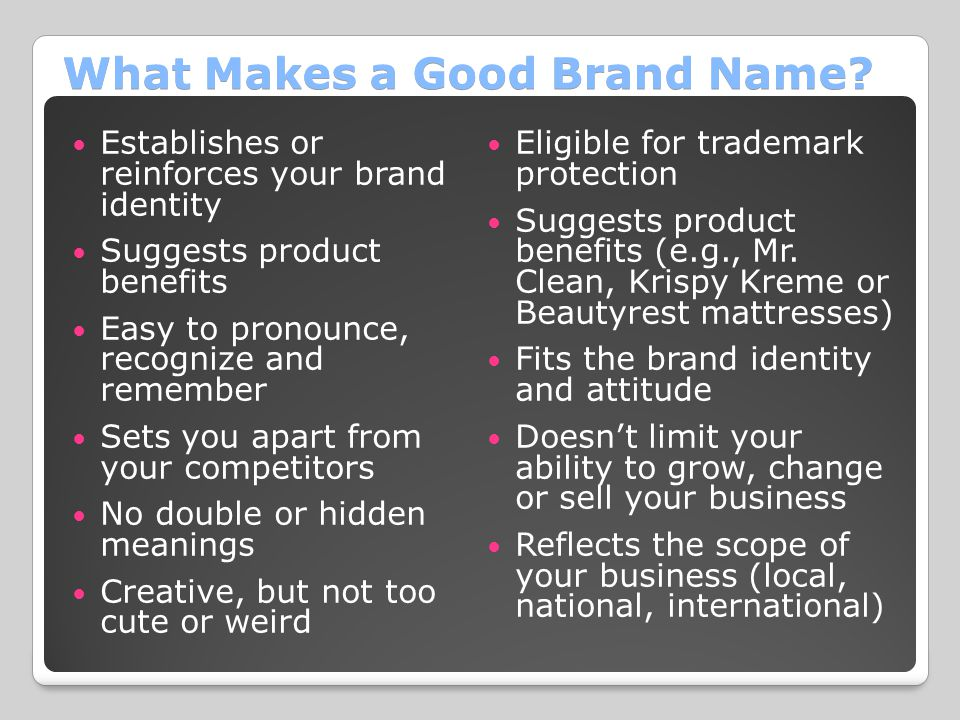 What Makes a Good Brand Name? Establishes or reinforces your brand identity Suggests product benefits Easy to pronounce, recognize and remember Sets y