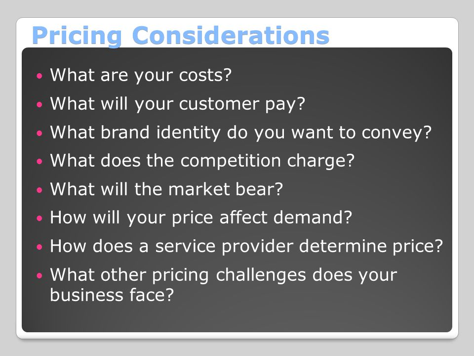 Pricing Considerations What are your costs? What will your customer pay? What brand identity do you want to convey? What does the competition charge?